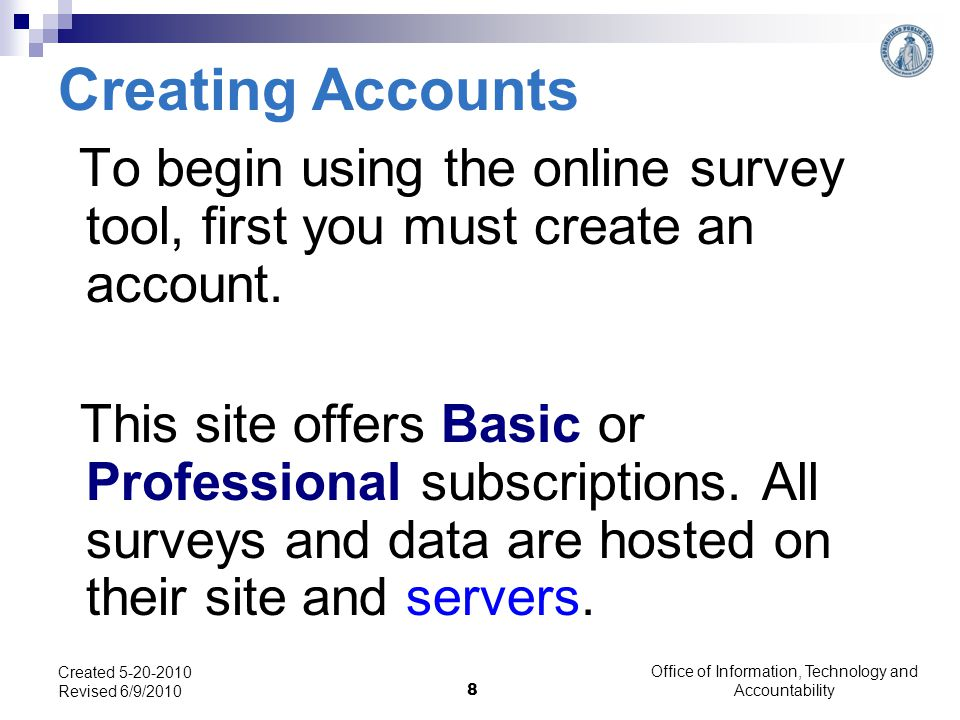Office of Information, Technology and Accountability 8 Created 5-20-2010 Revised 6/9/2010 Creating Accounts To begin using the online survey tool, first you must create an account.