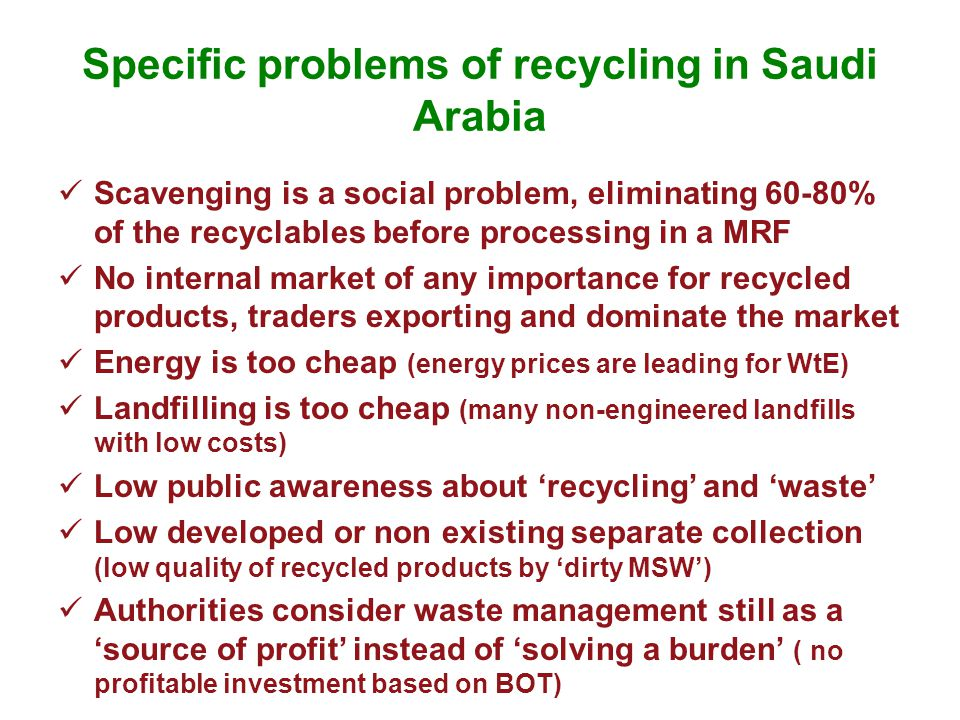 Specific problems of recycling in Saudi Arabia Scavenging is a social problem, eliminating 60-80% of the recyclables before processing in a MRF No internal market of any importance for recycled products, traders exporting and dominate the market Energy is too cheap (energy prices are leading for WtE) Landfilling is too cheap (many non-engineered landfills with low costs) Low public awareness about 'recycling' and 'waste' Low developed or non existing separate collection (low quality of recycled products by 'dirty MSW') Authorities consider waste management still as a 'source of profit' instead of 'solving a burden' ( no profitable investment based on BOT)