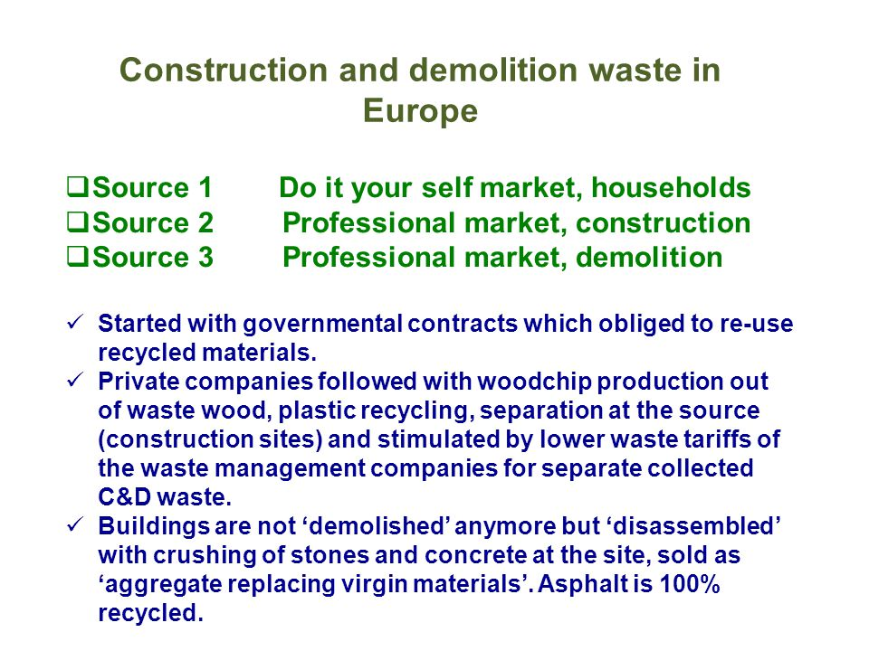 Construction and demolition waste in Europe  Source 1 Do it your self market, households  Source 2Professional market, construction  Source 3Professional market, demolition Started with governmental contracts which obliged to re-use recycled materials.