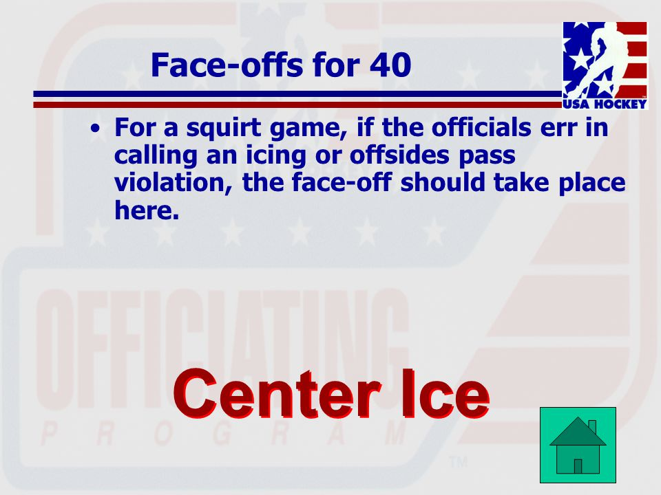 Face-offs for 40 For a squirt game, if the officials err in calling an icing or offsides pass violation, the face-off should take place here.