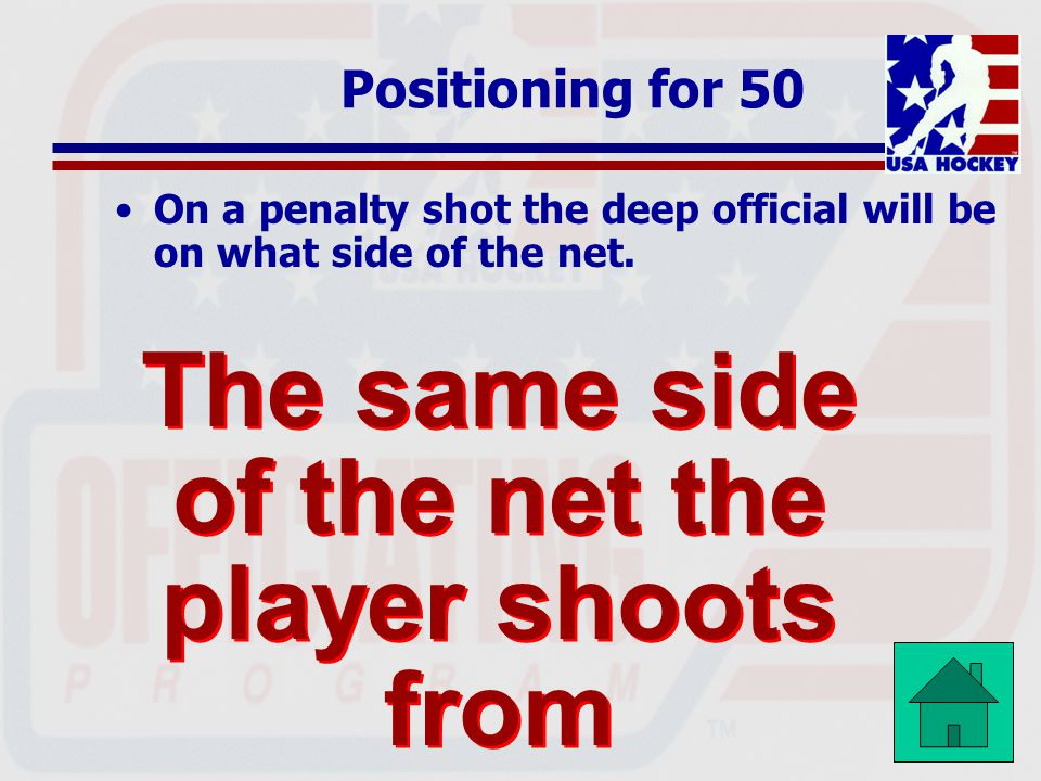 Positioning for 50 On a penalty shot the deep official will be on what side of the net.
