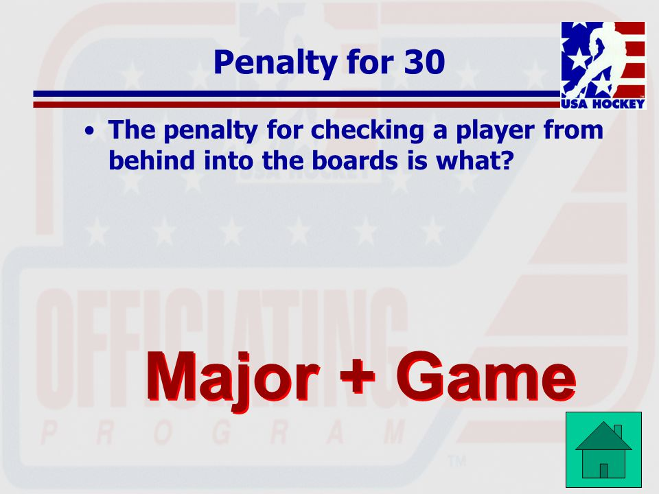 Penalty for 30 The penalty for checking a player from behind into the boards is what? Major + Game