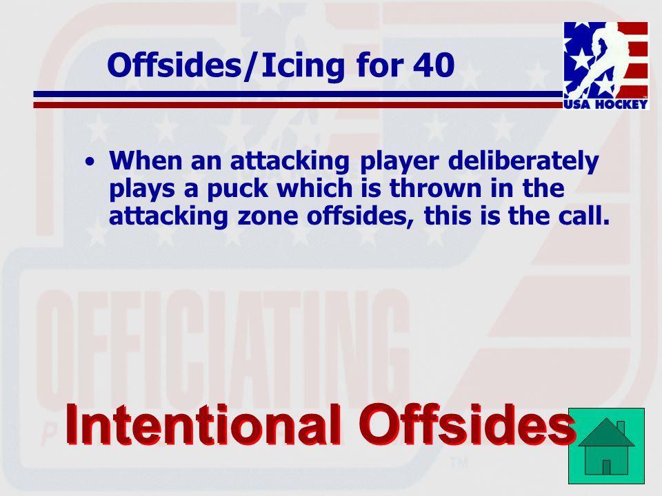 Offsides/Icing for 40 When an attacking player deliberately plays a puck which is thrown in the attacking zone offsides, this is the call.