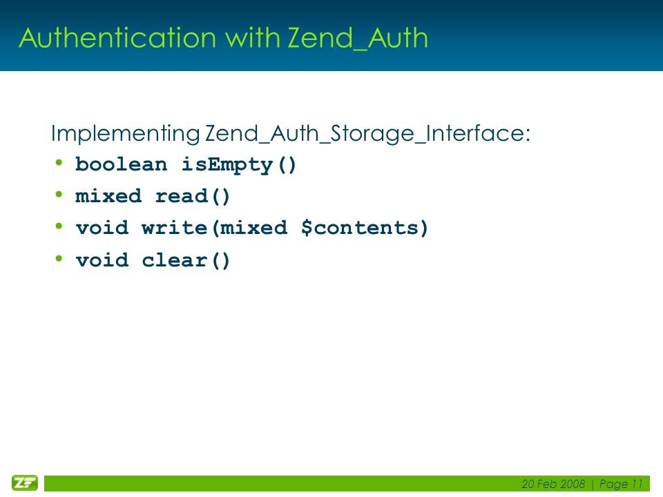 20 Feb 2008 | Page 11 Authentication with Zend_Auth Implementing Zend_Auth_Storage_Interface: boolean isEmpty() mixed read() void write(mixed $contents) void clear()