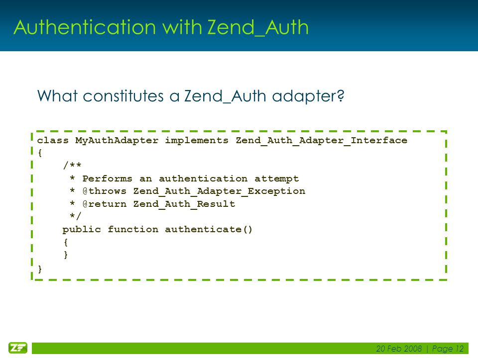 20 Feb 2008 | Page 12 Authentication with Zend_Auth What constitutes a Zend_Auth adapter.