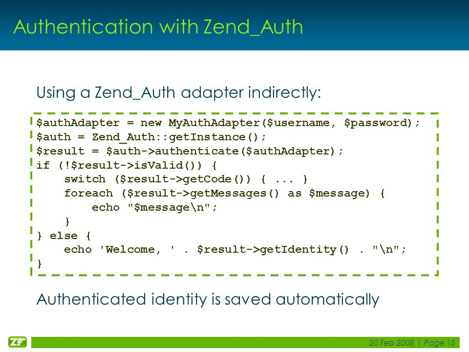 20 Feb 2008 | Page 15 Authentication with Zend_Auth Using a Zend_Auth adapter indirectly: Authenticated identity is saved automatically $authAdapter =