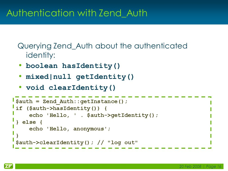 20 Feb 2008 | Page 16 Authentication with Zend_Auth Querying Zend_Auth about the authenticated identity: boolean hasIdentity() mixed|null getIdentity() void clearIdentity() $auth = Zend_Auth::getInstance(); if ($auth->hasIdentity()) { echo Hello, .