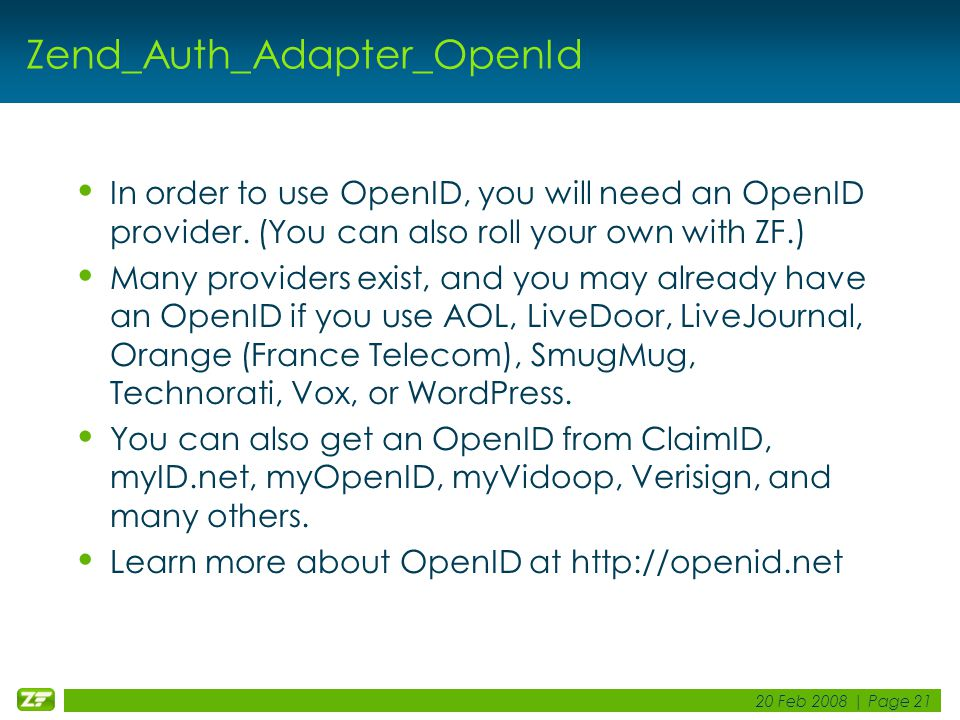 20 Feb 2008 | Page 21 Zend_Auth_Adapter_OpenId In order to use OpenID, you will need an OpenID provider. (You can also roll your own with ZF.) Many pr