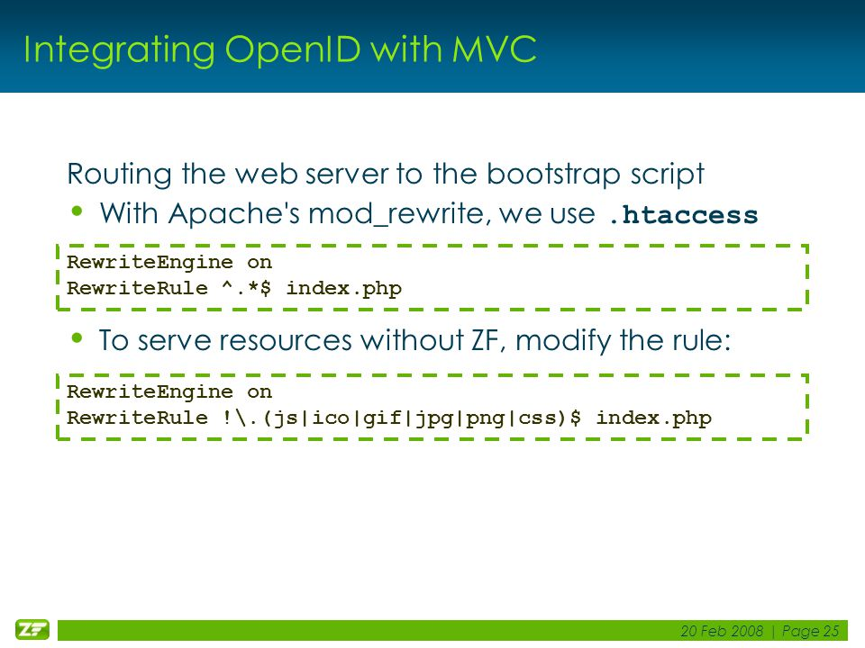 20 Feb 2008 | Page 25 Integrating OpenID with MVC Routing the web server to the bootstrap script With Apache s mod_rewrite, we use.htaccess To serve resources without ZF, modify the rule: RewriteEngine on RewriteRule ^.*$ index.php RewriteEngine on RewriteRule !\.(js|ico|gif|jpg|png|css)$ index.php