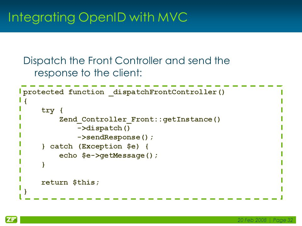 20 Feb 2008 | Page 32 Integrating OpenID with MVC Dispatch the Front Controller and send the response to the client: protected function _dispatchFront