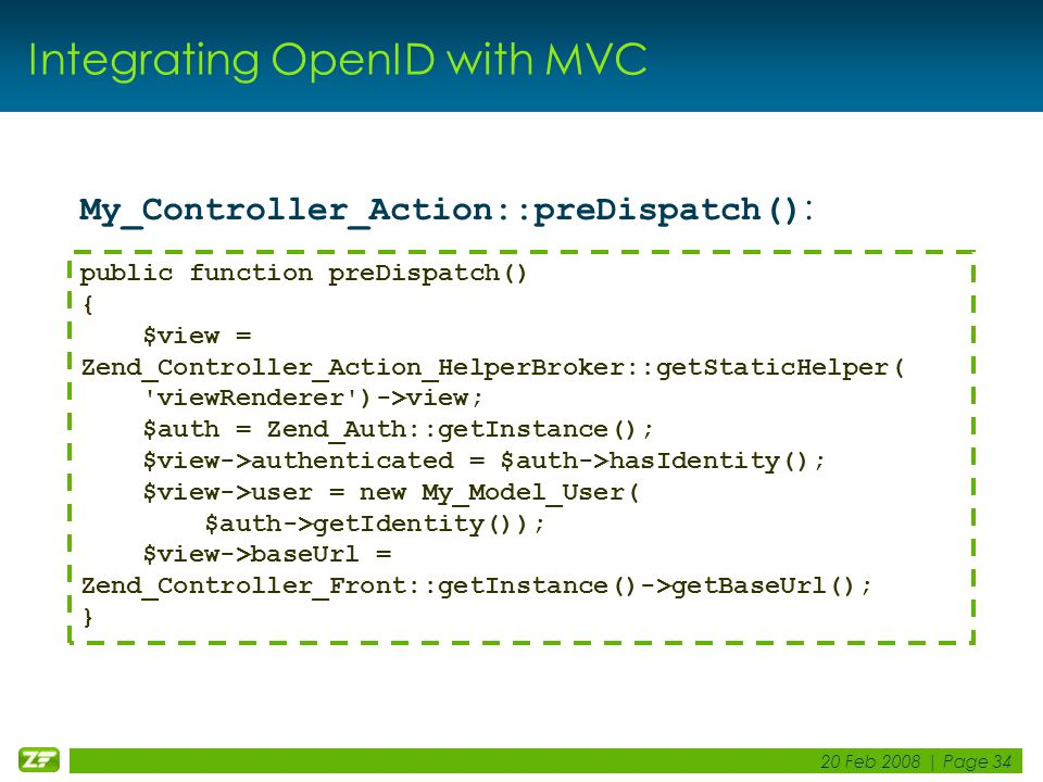 20 Feb 2008 | Page 34 Integrating OpenID with MVC My_Controller_Action::preDispatch() : public function preDispatch() { $view = Zend_Controller_Action_HelperBroker::getStaticHelper( viewRenderer )->view; $auth = Zend_Auth::getInstance(); $view->authenticated = $auth->hasIdentity(); $view->user = new My_Model_User( $auth->getIdentity()); $view->baseUrl = Zend_Controller_Front::getInstance()->getBaseUrl(); }