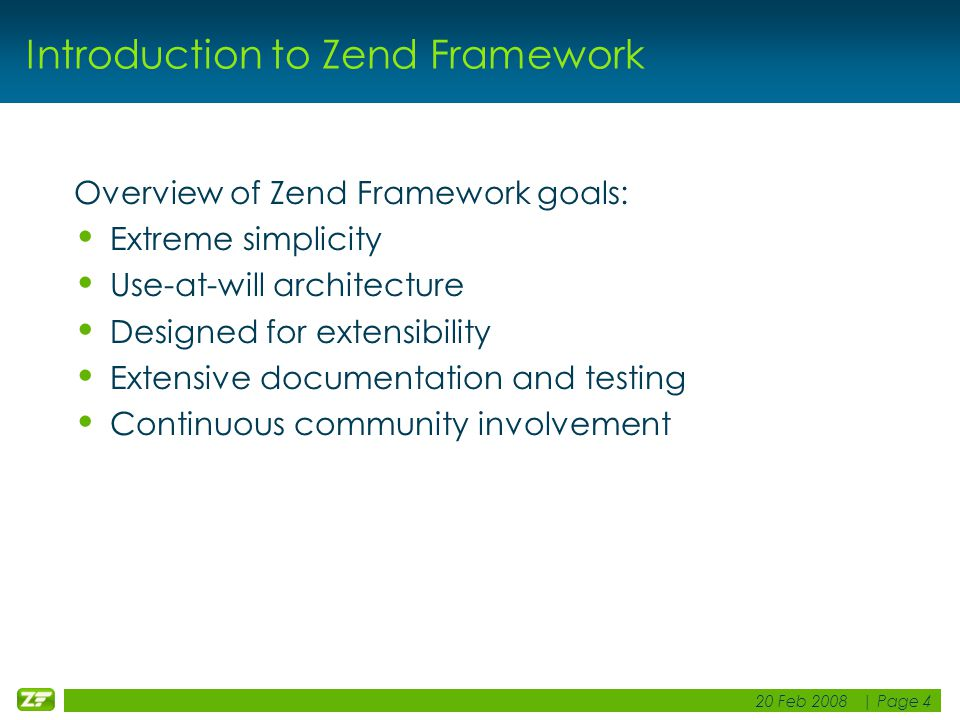 20 Feb 2008 | Page 4 Introduction to Zend Framework Overview of Zend Framework goals: Extreme simplicity Use-at-will architecture Designed for extensibility Extensive documentation and testing Continuous community involvement