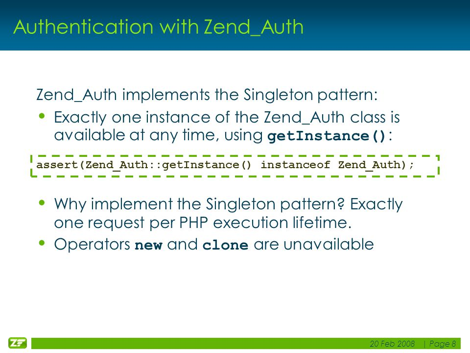 20 Feb 2008 | Page 8 Authentication with Zend_Auth Zend_Auth implements the Singleton pattern: Exactly one instance of the Zend_Auth class is available at any time, using getInstance() : Why implement the Singleton pattern.