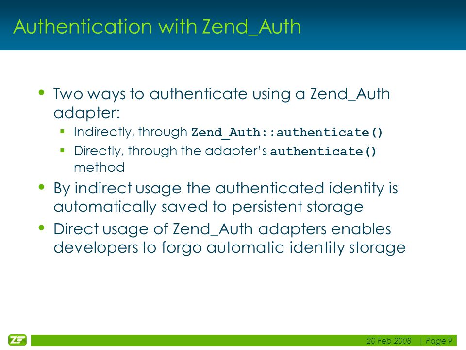 20 Feb 2008 | Page 9 Authentication with Zend_Auth Two ways to authenticate using a Zend_Auth adapter:  Indirectly, through Zend_Auth::authenticate()  Directly, through the adapter's authenticate() method By indirect usage the authenticated identity is automatically saved to persistent storage Direct usage of Zend_Auth adapters enables developers to forgo automatic identity storage