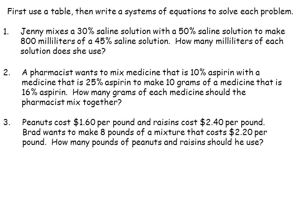 First use a table, then write a systems of equations to solve each problem. 1. Jenny mixes a 30% saline solution with a 50% saline solution to make 80
