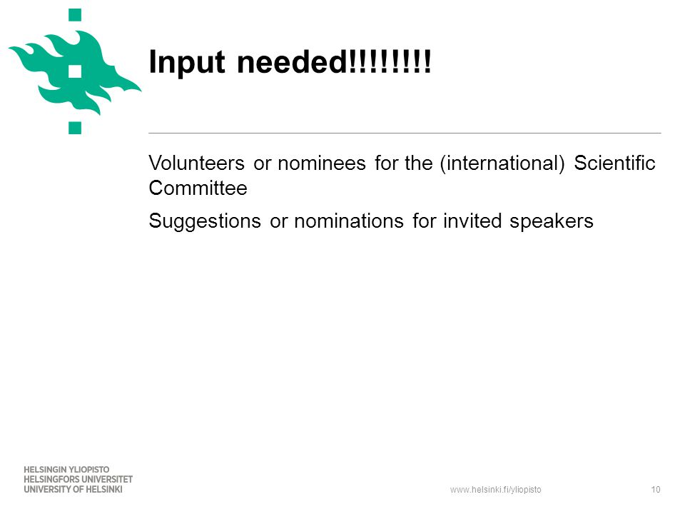 www.helsinki.fi/yliopisto Volunteers or nominees for the (international) Scientific Committee Suggestions or nominations for invited speakers 10 Input needed!!!!!!!!