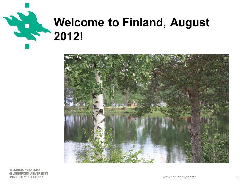www.helsinki.fi/yliopisto18 Welcome to Finland, August 2012!