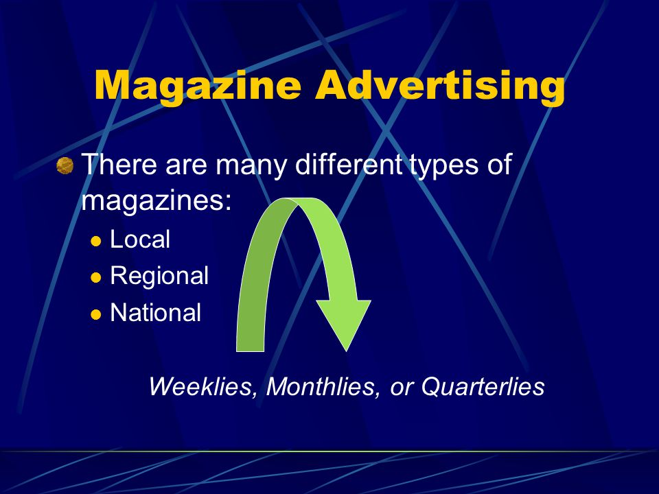 Magazine Advertising There are many different types of magazines: Local Regional National Weeklies, Monthlies, or Quarterlies