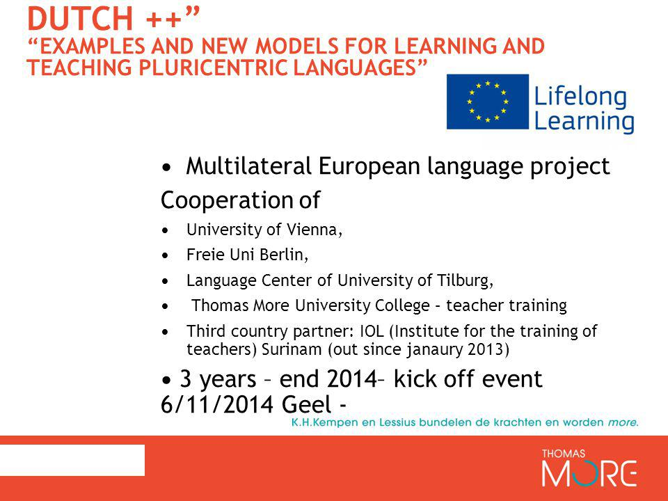 DUTCH ++ EXAMPLES AND NEW MODELS FOR LEARNING AND TEACHING PLURICENTRIC LANGUAGES Multilateral European language project Cooperation of University of Vienna, Freie Uni Berlin, Language Center of University of Tilburg, Thomas More University College – teacher training Third country partner: IOL (Institute for the training of teachers) Surinam (out since janaury 2013) 3 years – end 2014– kick off event 6/11/2014 Geel -