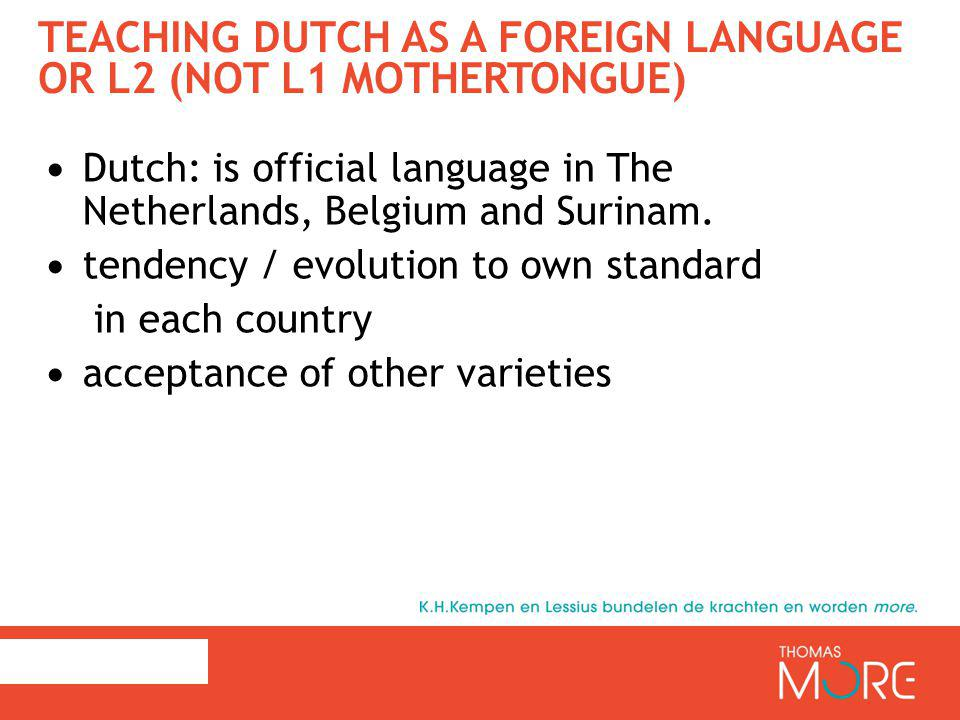 TEACHING DUTCH AS A FOREIGN LANGUAGE OR L2 (NOT L1 MOTHERTONGUE) Dutch: is official language in The Netherlands, Belgium and Surinam.