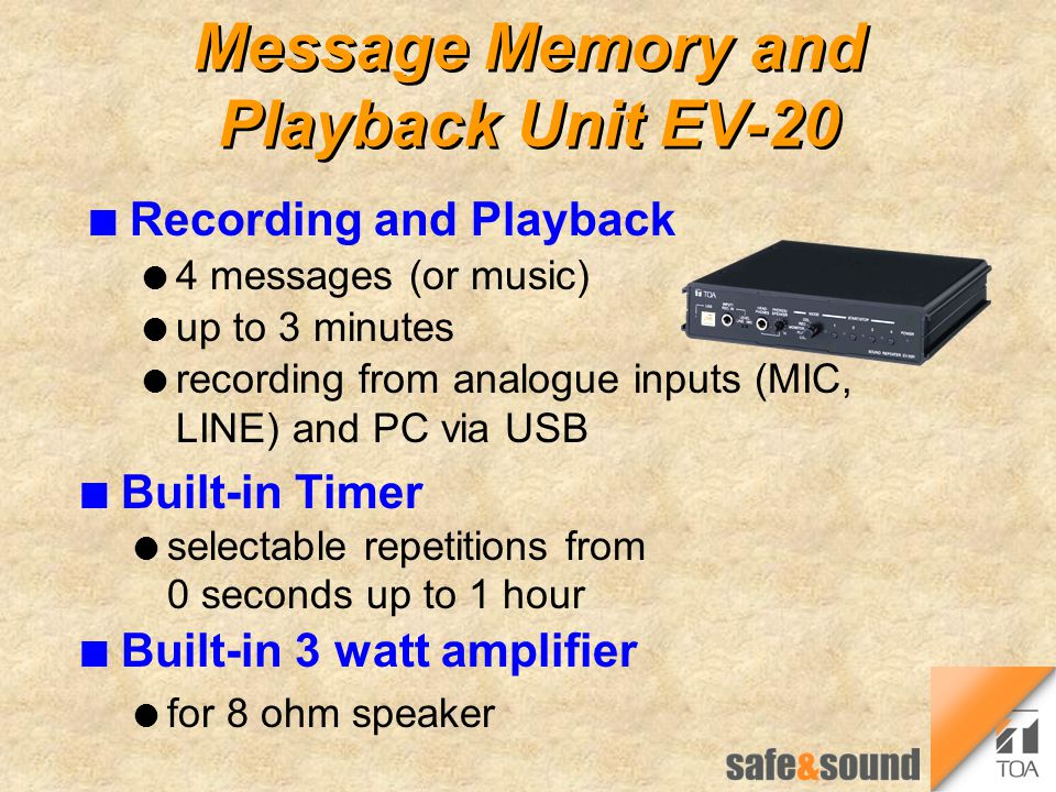 Message Memory and Playback Unit EV-20 n Recording and Playback l 4 messages (or music) l up to 3 minutes l recording from analogue inputs (MIC, LINE) and PC via USB n Built-in Timer l selectable repetitions from 0 seconds up to 1 hour n Built-in 3 watt amplifier l for 8 ohm speaker