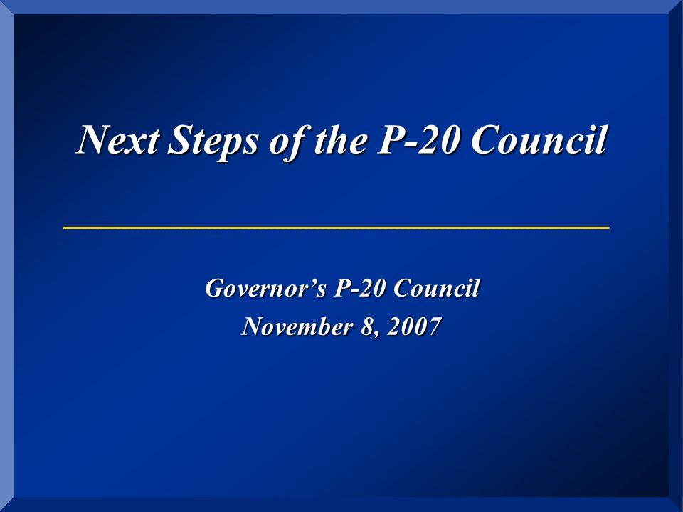 Next Steps of the P-20 Council Governor's P-20 Council November 8, 2007