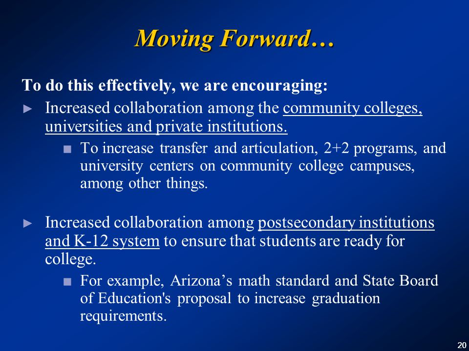20 Moving Forward… To do this effectively, we are encouraging: ► Increased collaboration among the community colleges, universities and private institutions.