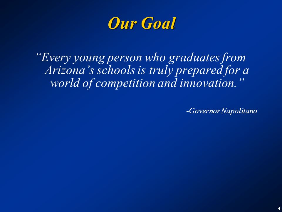 44 Our Goal Every young person who graduates from Arizona's schools is truly prepared for a world of competition and innovation. -Governor Napolitano