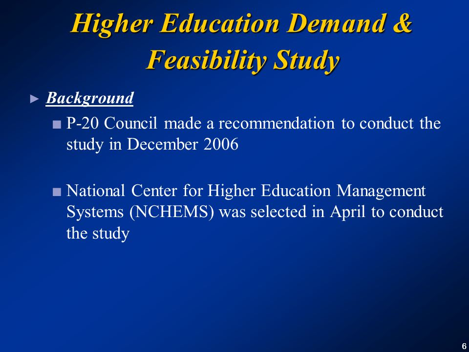 66 Higher Education Demand & Feasibility Study ► Background ■ P-20 Council made a recommendation to conduct the study in December 2006 ■ National Center for Higher Education Management Systems (NCHEMS) was selected in April to conduct the study