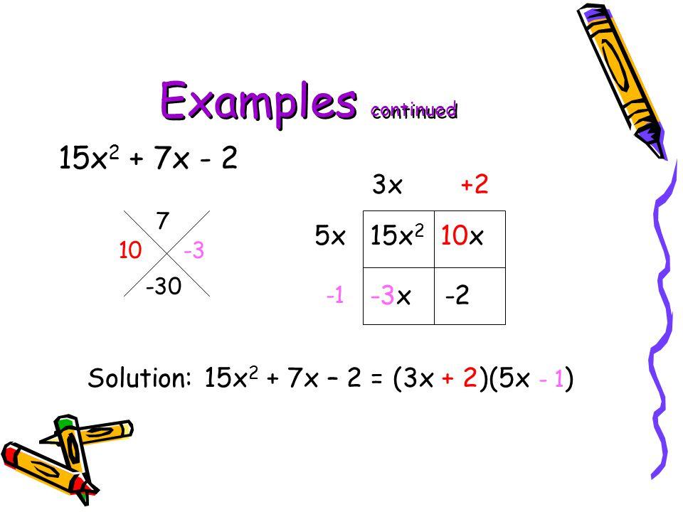Examples continued 15x 2 + 7x - 2 7 -30 15x 2 10x -3x -2 5x 3x+2 Solution: 15x 2 + 7x – 2 = (3x + 2)(5x - 1 ) 10 -3