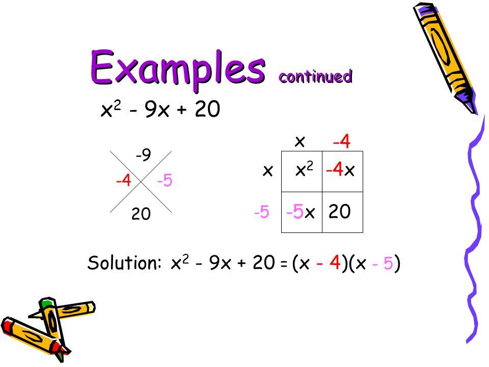 Examples continued x 2 - 9x + 20 -9 20 x 2 -4x -5x 20 x x -4 -5 Solution: x 2 - 9x + 20 = (x - 4)(x - 5 ) -4 -5