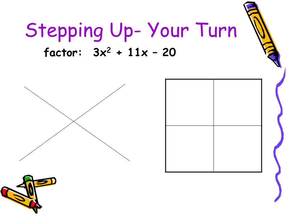 Stepping Up- Your Turn factor: 3x 2 + 11x – 20