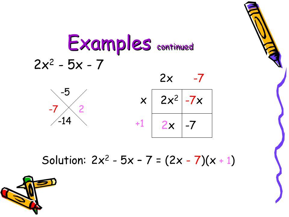Examples continued 2x 2 - 5x - 7 -5 -14 2x 2 -7x 2x -7 x 2x-7 +1 Solution: 2x 2 - 5x – 7 = (2x - 7)(x + 1 ) -7 2