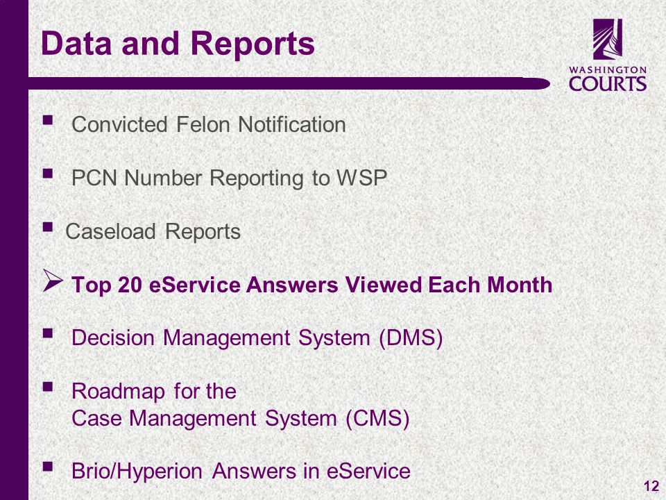 c 12  Convicted Felon Notification  PCN Number Reporting to WSP  Caseload Reports  Top 20 eService Answers Viewed Each Month  Decision Management System (DMS)  Roadmap for the Case Management System (CMS)  Brio/Hyperion Answers in eService Data and Reports