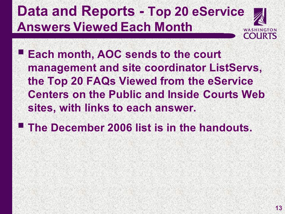 c 13  Each month, AOC sends to the court management and site coordinator ListServs, the Top 20 FAQs Viewed from the eService Centers on the Public and Inside Courts Web sites, with links to each answer.