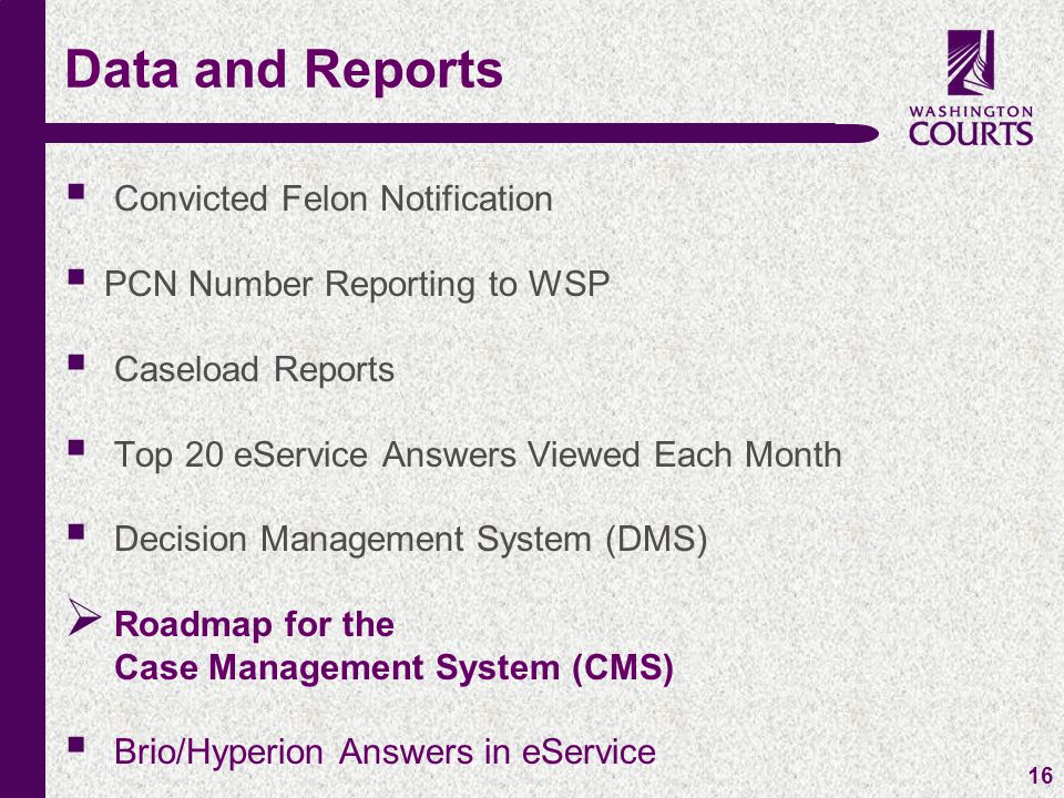 c 16  Convicted Felon Notification  PCN Number Reporting to WSP  Caseload Reports  Top 20 eService Answers Viewed Each Month  Decision Management System (DMS)  Roadmap for the Case Management System (CMS)  Brio/Hyperion Answers in eService Data and Reports