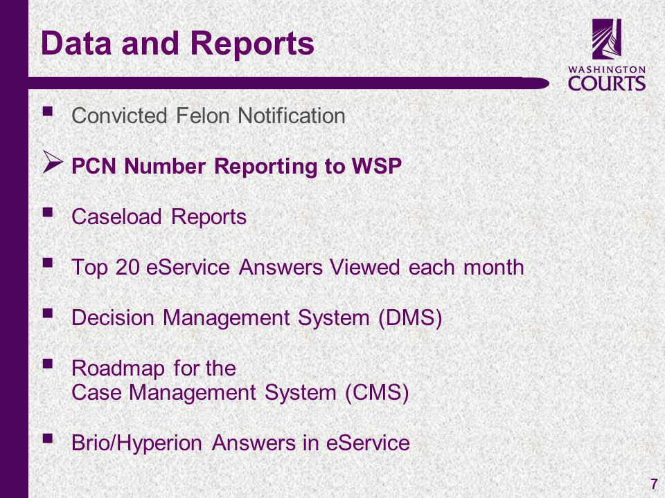 c 7  Convicted Felon Notification  PCN Number Reporting to WSP  Caseload Reports  Top 20 eService Answers Viewed each month  Decision Management System (DMS)  Roadmap for the Case Management System (CMS)  Brio/Hyperion Answers in eService Data and Reports