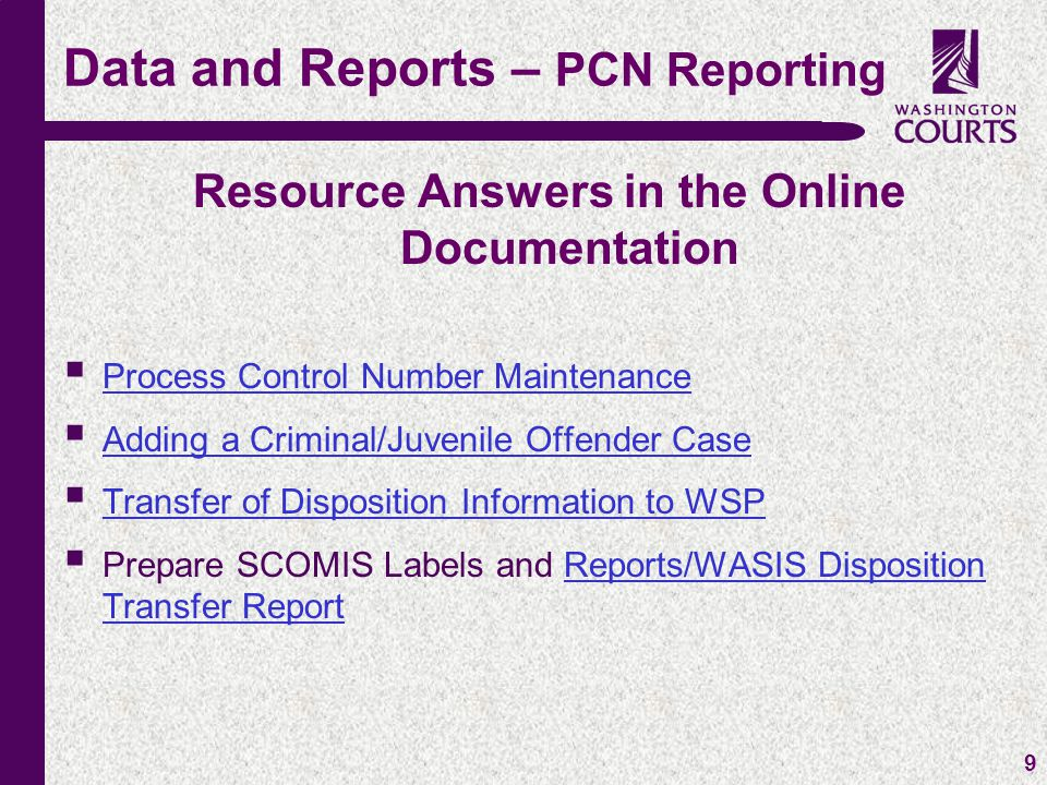 c 9 Resource Answers in the Online Documentation  Process Control Number Maintenance Process Control Number Maintenance  Adding a Criminal/Juvenile Offender Case Adding a Criminal/Juvenile Offender Case  Transfer of Disposition Information to WSP Transfer of Disposition Information to WSP  Prepare SCOMIS Labels and Reports/WASIS Disposition Transfer ReportReports/WASIS Disposition Transfer Report Data and Reports – PCN Reporting