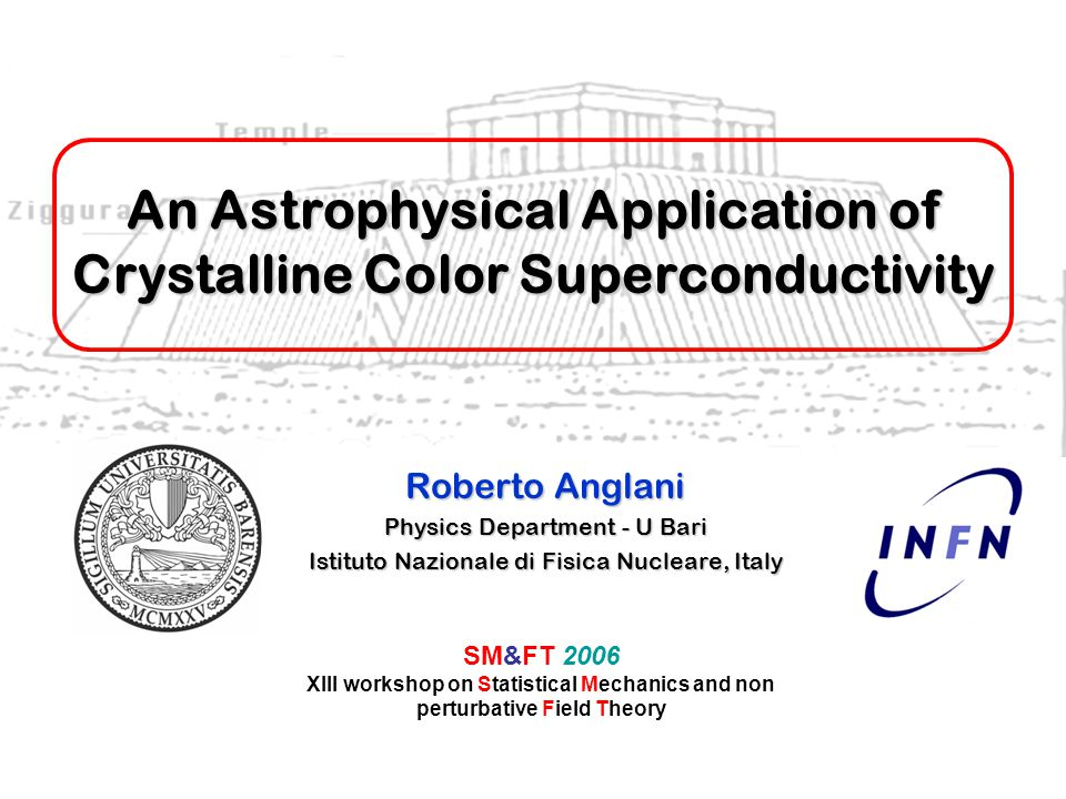 An Astrophysical Application of Crystalline Color Superconductivity Roberto Anglani Physics Department - U Bari Istituto Nazionale di Fisica Nucleare, Italy SM&FT 2006 XIII workshop on Statistical Mechanics and non perturbative Field Theory