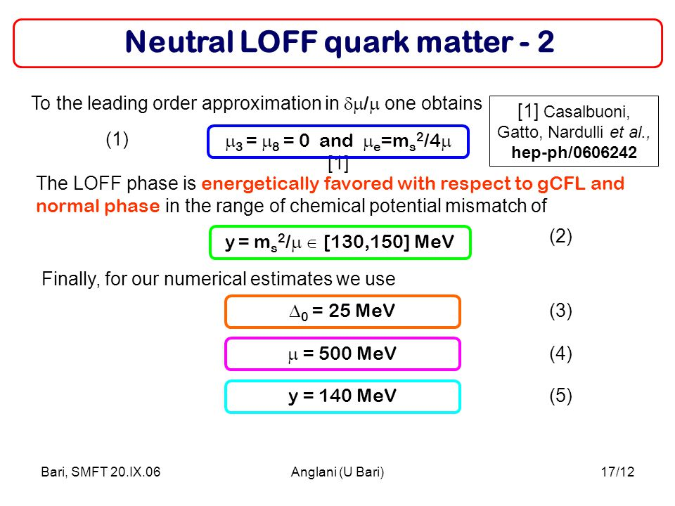 Bari, SMFT 20.IX.06Anglani (U Bari)17/12 Neutral LOFF quark matter - 2  0 = 25 MeV Finally, for our numerical estimates we use To the leading order approximation in  /  one obtains  3 =  8 = 0 and  e =m s 2 /4  [1]  = 500 MeV The LOFF phase is energetically favored with respect to gCFL and normal phase in the range of chemical potential mismatch of y = m s 2 /  [130,150] MeV y = 140 MeV (2) (3) (4) (1) (5) [1] Casalbuoni, Gatto, Nardulli et al., hep-ph/0606242