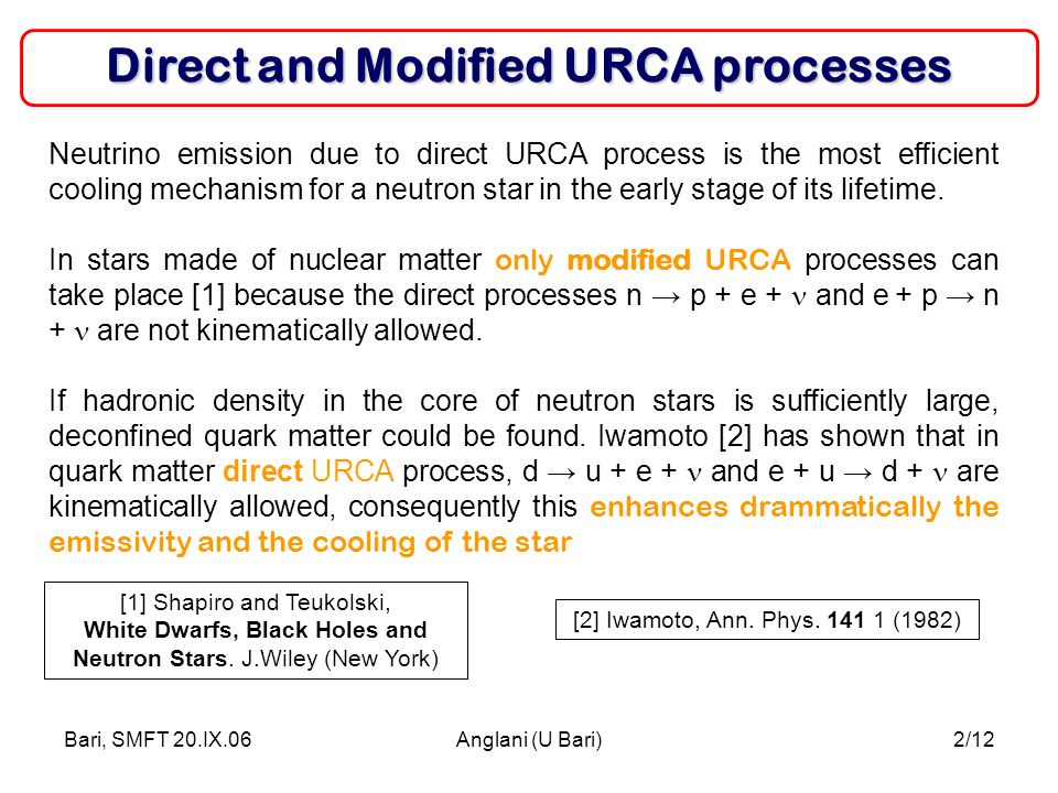 Bari, SMFT 20.IX.06Anglani (U Bari)2/12 Direct and Modified URCA processes Neutrino emission due to direct URCA process is the most efficient cooling mechanism for a neutron star in the early stage of its lifetime.