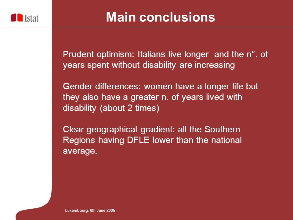 Luxembourg, 8th June 2006 Main conclusions Prudent optimism: Italians live longer and the n°. of years spent without disability are increasing Gender