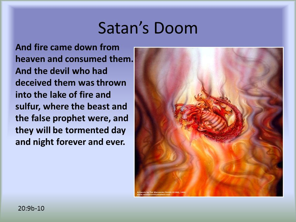 Satan's Doom And fire came down from heaven and consumed them.