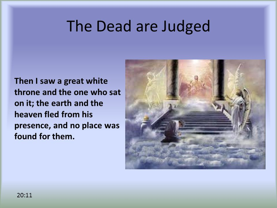 The Dead are Judged Then I saw a great white throne and the one who sat on it; the earth and the heaven fled from his presence, and no place was found for them.