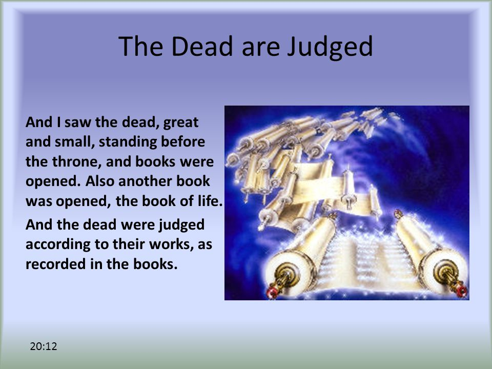 The Dead are Judged And I saw the dead, great and small, standing before the throne, and books were opened.