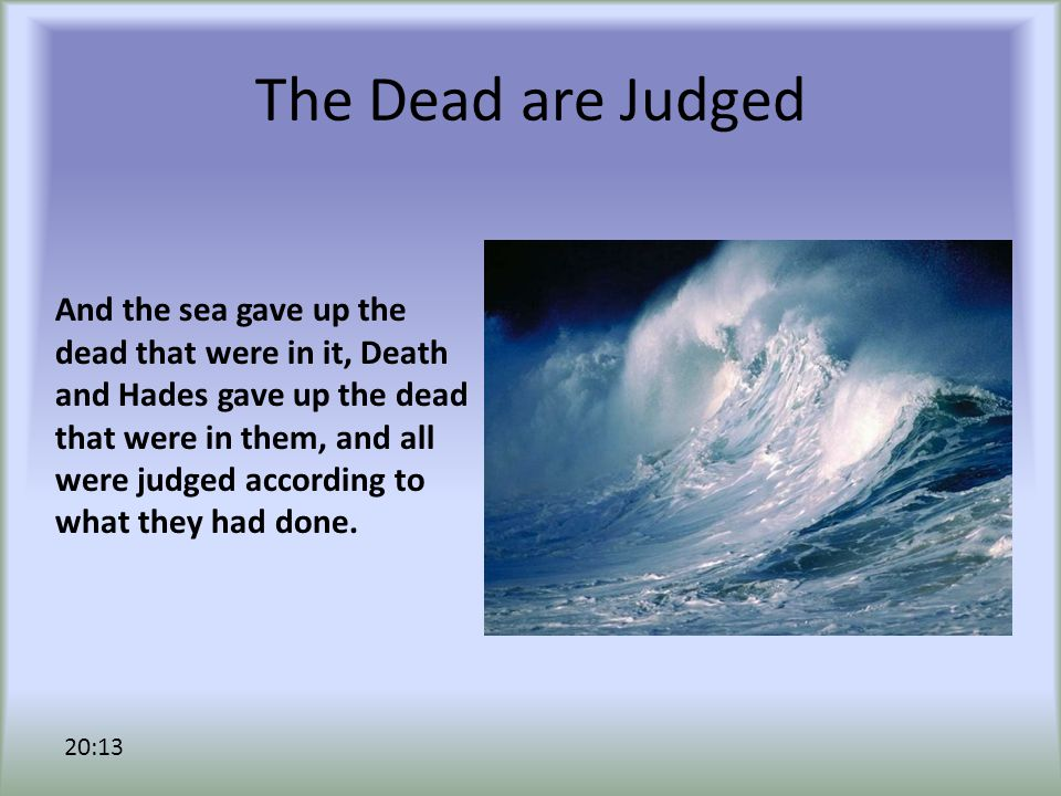 The Dead are Judged And the sea gave up the dead that were in it, Death and Hades gave up the dead that were in them, and all were judged according to what they had done.