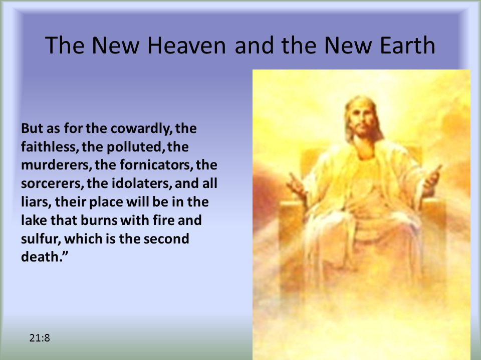 The New Heaven and the New Earth But as for the cowardly, the faithless, the polluted, the murderers, the fornicators, the sorcerers, the idolaters, and all liars, their place will be in the lake that burns with fire and sulfur, which is the second death. 21:8