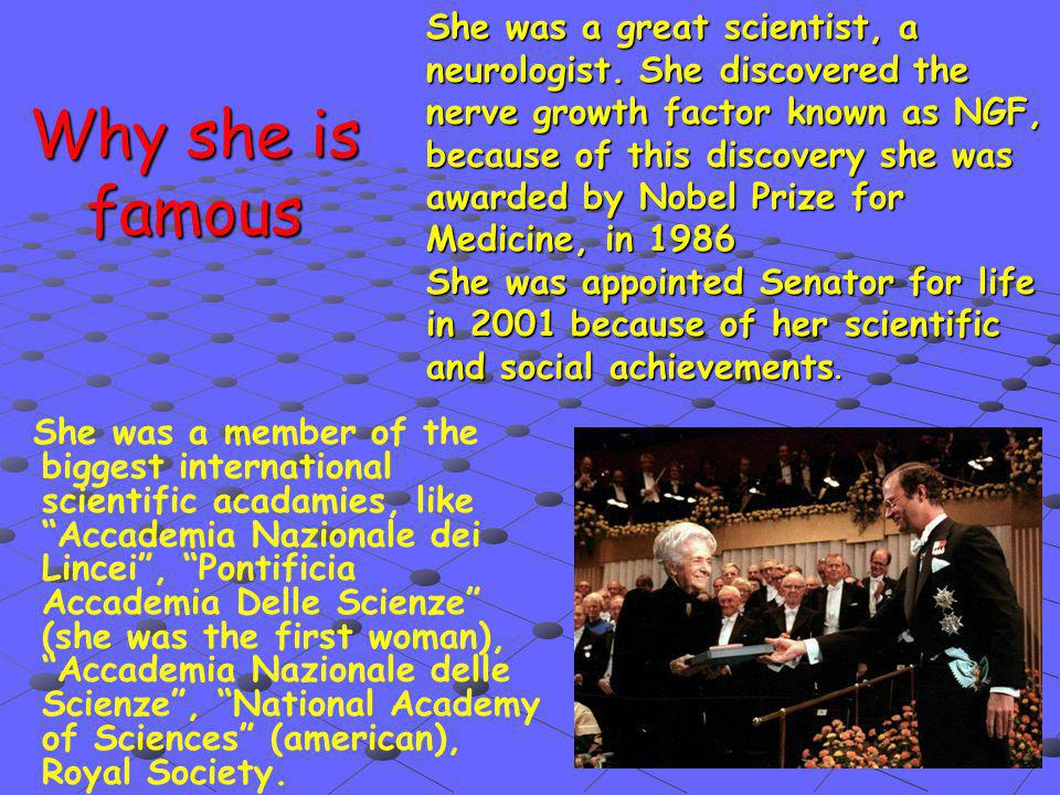 Why she is famous She was a member of the biggest international scientific acadamies, like Accademia Nazionale dei Lincei , Pontificia Accademia Delle Scienze (she was the first woman), Accademia Nazionale delle Scienze , National Academy of Sciences (american), Royal Society.