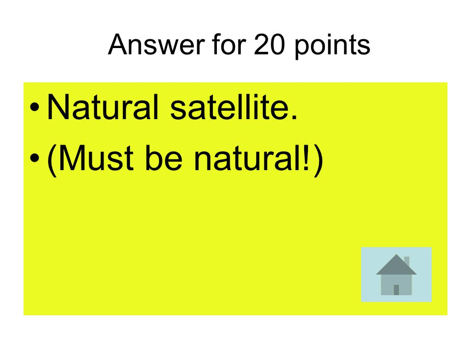 20 points The moon is a what of the Earth?
