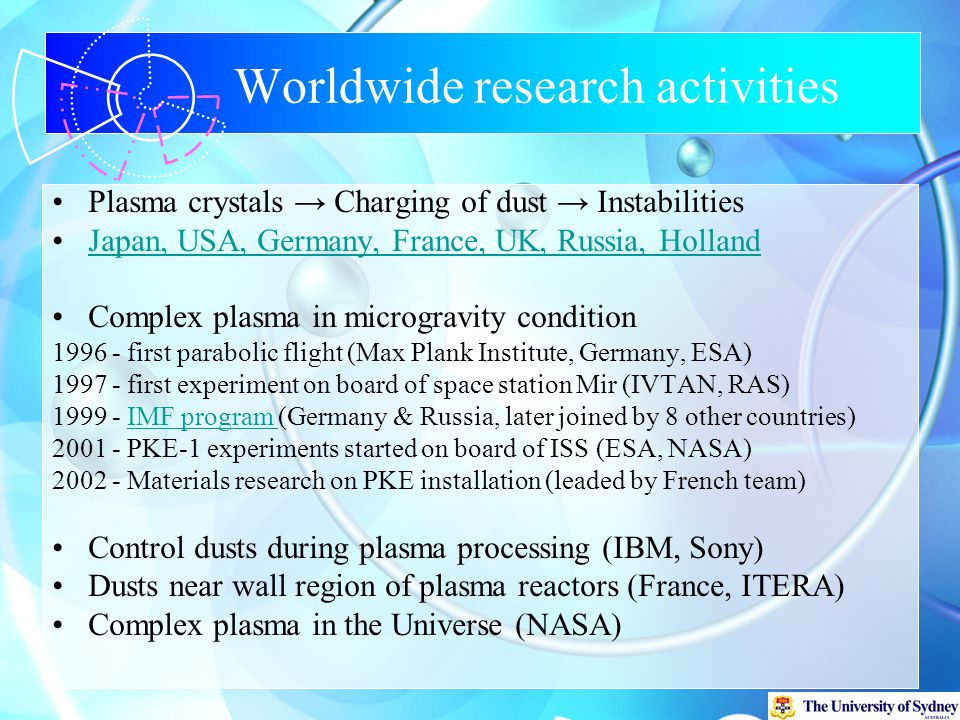 Worldwide research activities Plasma crystals → Charging of dust → Instabilities Japan, USA, Germany, France, UK, Russia, HollandJapan, USA, Germany, France, UK, Russia, Holland Complex plasma in microgravity condition 1996 - first parabolic flight (Max Plank Institute, Germany, ESA) 1997 - first experiment on board of space station Mir (IVTAN, RAS) 1999 - IMF program (Germany & Russia, later joined by 8 other countries)IMF program 2001 - PKE-1 experiments started on board of ISS (ESA, NASA) 2002 - Materials research on PKE installation (leaded by French team) Control dusts during plasma processing (IBM, Sony) Dusts near wall region of plasma reactors (France, ITERA) Complex plasma in the Universe (NASA)